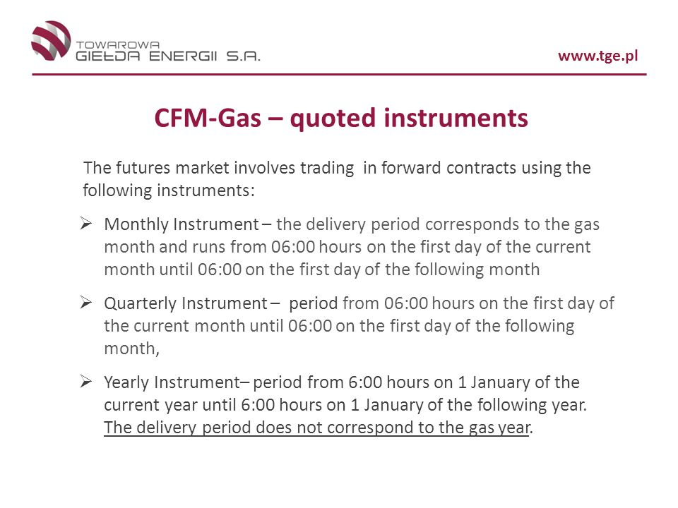 www.tge.pl CFM-Gas – quoted instruments The futures market involves trading in forward contracts using the following instruments: Monthly Instrument –