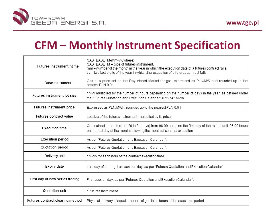 www.tge.pl CFM – Monthly Instrument Specification Futures instrument name GAS_BASE_M-mm-yy, where: GAS_BASE_M – type of futures instrument, mm – number of the month in the year in which the execution date of a futures contract falls, yy – two last digits of the year in which.the execution of a futures contract falls Base instrument Gas at a price set on the Day Ahead Market for gas, expressed as PLN/MW and rounded up to the nearest PLN 0.01.