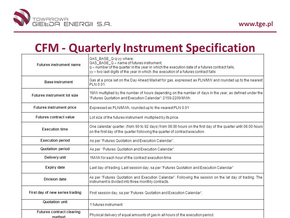 www.tge.pl CFM - Quarterly Instrument Specification Futures instrument name GAS_BASE_Q-q-yy where: GAS_BASE_Q – name of futures instrument, q – number of the quarter in the year in which the execution date of a futures contract falls, yy – two last digits of the year in which.the execution of a futures contract falls Base instrument Gas at a price set on the Day Ahead Market for gas, expressed as PLN/MW and rounded up to the nearest PLN 0.01.