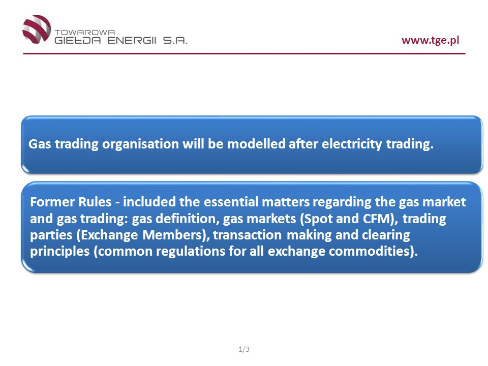 www.tge.pl Gas trading organisation will be modelled after electricity trading. Former Rules - included the essential matters regarding the gas market