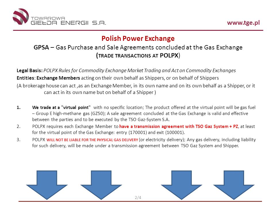 www.tge.pl 2/4 Polish Power Exchange GPSA – Gas Purchase and Sale Agreements concluded at the Gas Exchange ( TRADE TRANSACTIONS AT POLPX) Legal Basis: POLPX Rules for Commodity Exchange Market Trading and Act on Commodity Exchanges Entities: Exchange Members acting on their own behalf as Shippers, or on behalf of Shippers (A brokerage house can act,as an Exchange Member, in its own name and on its own behalf as a Shipper, or it can act in its own name but on behalf of a Shipper ) 1.We trade at a virtual point with no specific location; The product offered at the virtual point will be gas fuel – Group E high-methane gas (GZ50); A sale agreement concluded at the Gas Exchange is valid and effective between the parties and to be executed by the TSO Gaz-System S.A.