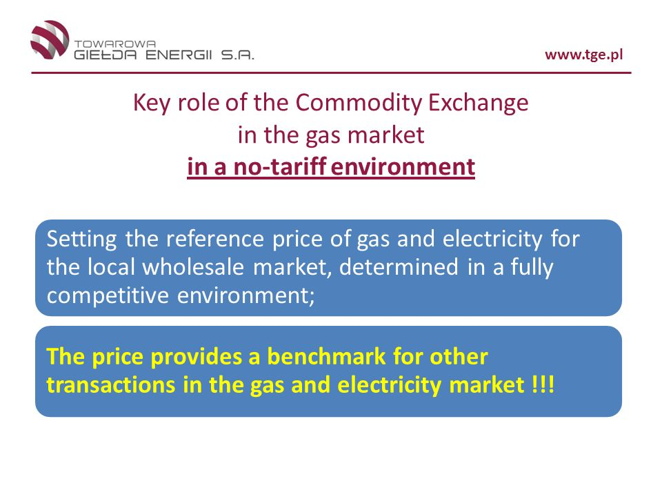 www.tge.pl Key role of the Commodity Exchange in the gas market in a no-tariff environment Setting the reference price of gas and electricity for the local wholesale market, determined in a fully competitive environment; The price provides a benchmark for other transactions in the gas and electricity market !!!