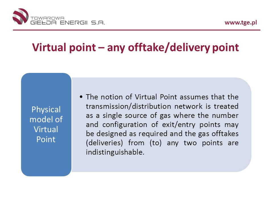 www.tge.pl Virtual point – any offtake/delivery point The notion of Virtual Point assumes that the transmission/distribution network is treated as a single source of gas where the number and configuration of exit/entry points may be designed as required and the gas offtakes (deliveries) from (to) any two points are indistinguishable.