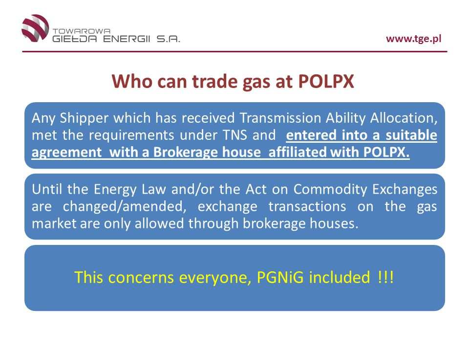 www.tge.pl Who can trade gas at POLPX Any Shipper which has received Transmission Ability Allocation, met the requirements under TNS and entered into a suitable agreement with a Brokerage house affiliated with POLPX.
