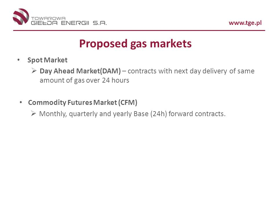 www.tge.pl Proposed gas markets Spot Market Day Ahead Market(DAM) – contracts with next day delivery of same amount of gas over 24 hours Commodity Fut