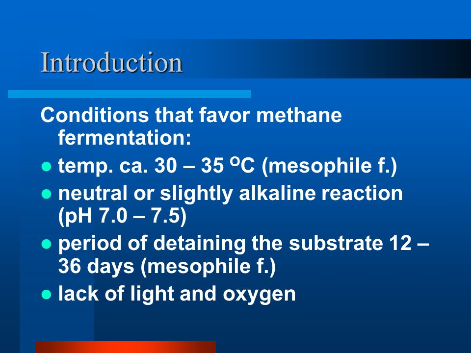 Introduction Conditions that favor methane fermentation: temp.