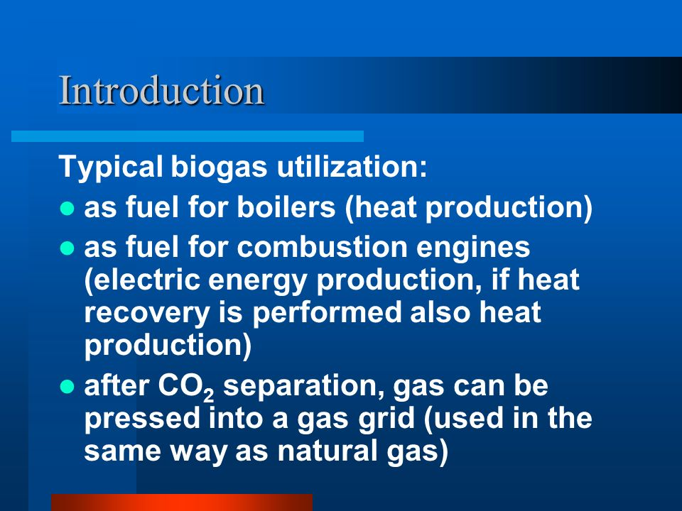 Introduction Typical biogas utilization: as fuel for boilers (heat production) as fuel for combustion engines (electric energy production, if heat recovery is performed also heat production) after CO 2 separation, gas can be pressed into a gas grid (used in the same way as natural gas)