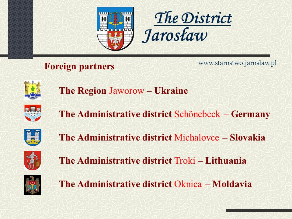 The District Jarosław www.starostwo.jaroslaw.pl The Statistics of the Administrative District Jarosław The surface of the administrative district - 1029 km2 Populace the communes - 2 municipal, 9 country-, 152 localities in this 97 village administrator s offices The population - 122 067 (the state on 30.09.2004 the year) The density of population - 118 persons /the km The Statistics
