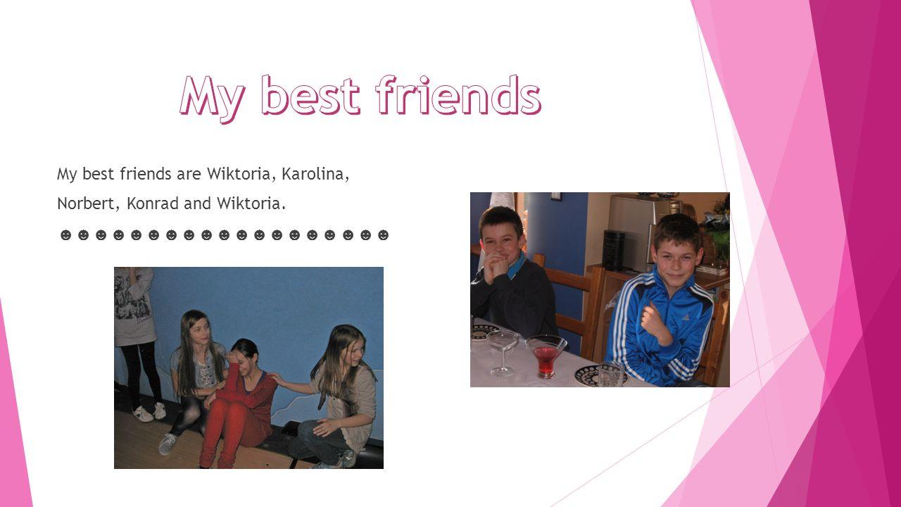 My best friends are Wiktoria, Karolina, Norbert, Konrad and Wiktoria.
