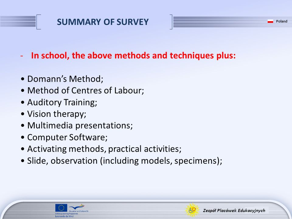 SUMMARY OF SURVEY Zespół Placówek Edukacyjnych Poland -In school, the above methods and techniques plus: Domanns Method; Method of Centres of Labour; Auditory Training; Vision therapy; Multimedia presentations; Computer Software; Activating methods, practical activities; Slide, observation (including models, specimens);