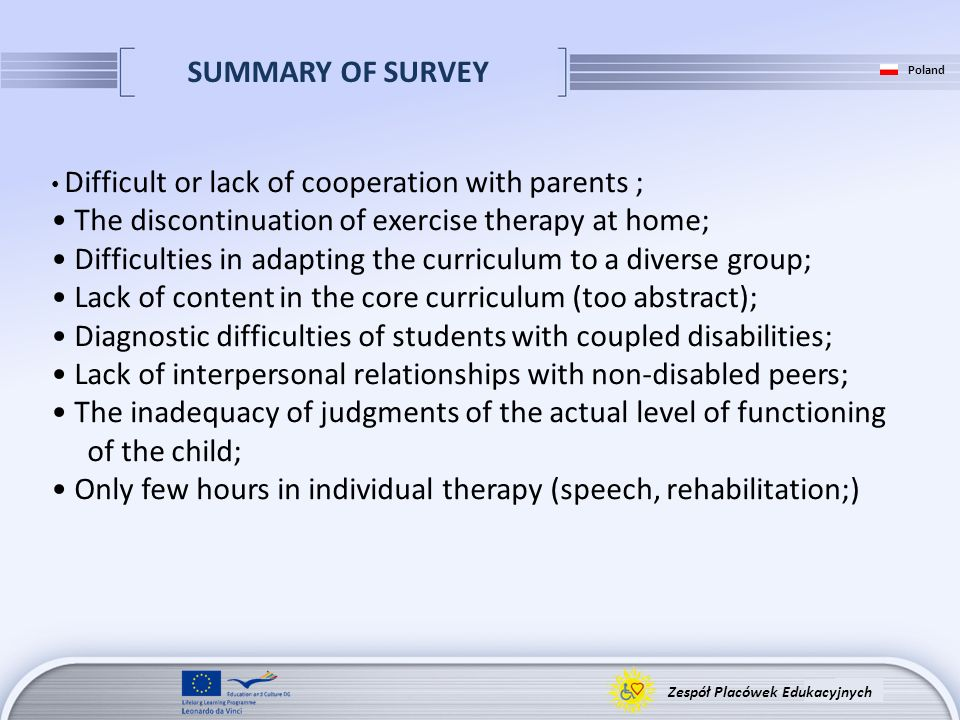 SUMMARY OF SURVEY Zespół Placówek Edukacyjnych Poland Difficult or lack of cooperation with parents ; The discontinuation of exercise therapy at home; Difficulties in adapting the curriculum to a diverse group; Lack of content in the core curriculum (too abstract); Diagnostic difficulties of students with coupled disabilities; Lack of interpersonal relationships with non-disabled peers; The inadequacy of judgments of the actual level of functioning of the child; Only few hours in individual therapy (speech, rehabilitation;)