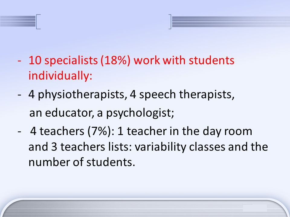 -10 specialists (18%) work with students individually: -4 physiotherapists, 4 speech therapists, an educator, a psychologist; - 4 teachers (7%): 1 tea