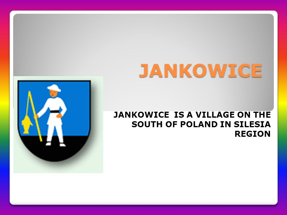 JANKOWICE JANKOWICE IS A VILLAGE ON THE SOUTH OF POLAND IN SILESIA REGION