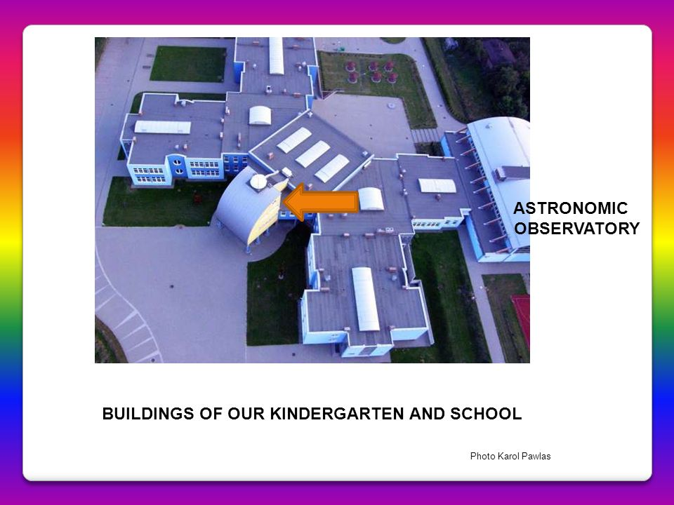 BUILDINGS OF OUR KINDERGARTEN AND SCHOOL ASTRONOMIC OBSERVATORY Photo Karol Pawlas