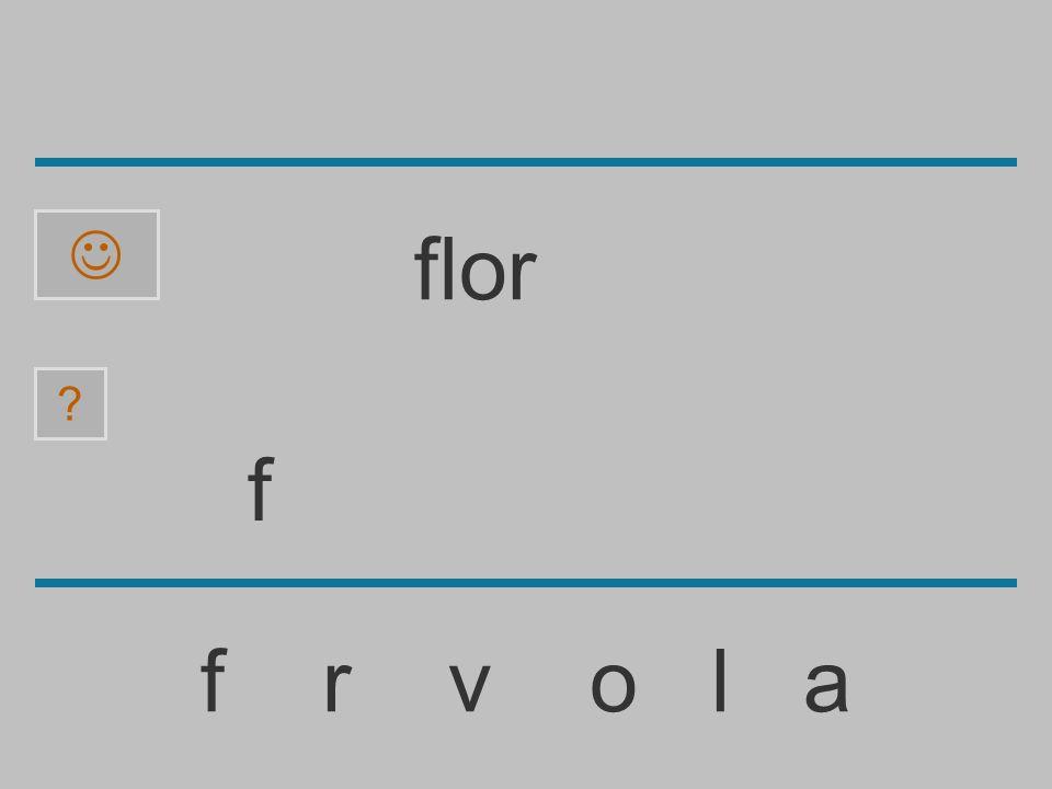 ......................... f r v o l a ? flor
