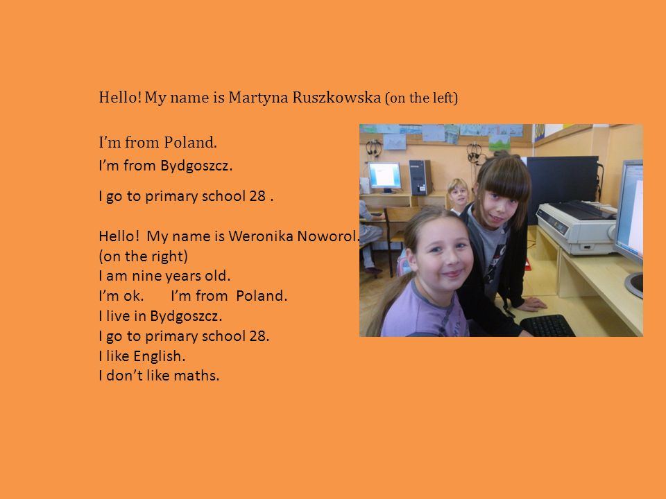 Hello! My name is Martyna Ruszkowska (on the left) Im from Poland. Im from Bydgoszcz. I go to primary school 28. Hello! My name is Weronika Noworol. (