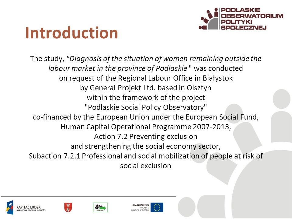 Introduction The study, Diagnosis of the situation of women remaining outside the labour market in the province of Podlaskie was conducted on request of the Regional Labour Office in Białystok by General Projekt Ltd.