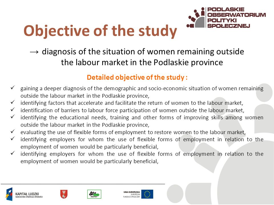 diagnosis of the situation of women remaining outside the labour market in the Podlaskie province Objective of the study gaining a deeper diagnosis of the demographic and socio-economic situation of women remaining outside the labour market in the Podlaskie province, identifying factors that accelerate and facilitate the return of women to the labour market, identification of barriers to labour force participation of women outside the labour market, identifying the educational needs, training and other forms of improving skills among women outside the labour market in the Podlaskie province, evaluating the use of flexible forms of employment to restore women to the labour market, identifying employers for whom the use of flexible forms of employment in relation to the employment of women would be particularly beneficial, Detailed objective of the study :