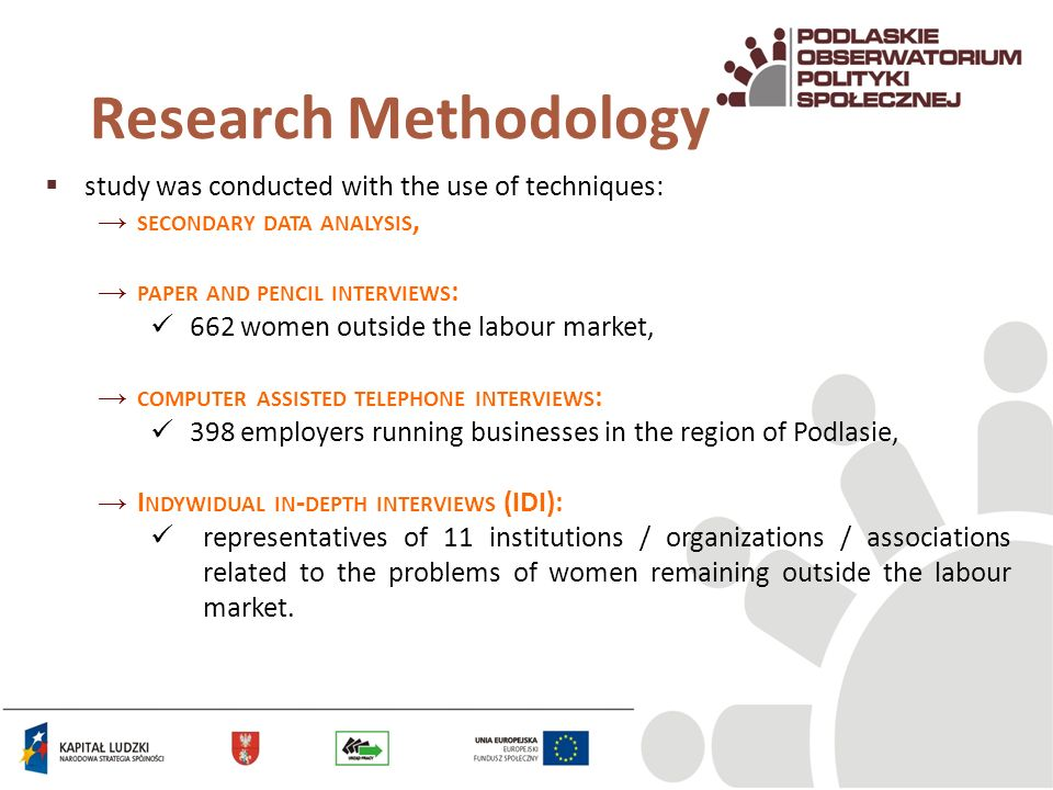 Research Methodology study was conducted with the use of techniques: SECONDARY DATA ANALYSIS, PAPER AND PENCIL INTERVIEWS : 662 women outside the labour market, COMPUTER ASSISTED TELEPHONE INTERVIEWS : 398 employers running businesses in the region of Podlasie, I NDYWIDUAL IN - DEPTH INTERVIEWS (IDI): representatives of 11 institutions / organizations / associations related to the problems of women remaining outside the labour market.
