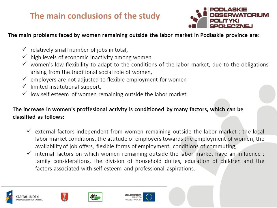 The main conclusions of the study The main problems faced by women remaining outside the labor market in Podlaskie province are: relatively small number of jobs in total, high levels of economic inactivity among women women s low flexibility to adapt to the conditions of the labor market, due to the obligations arising from the traditional social role of women, employers are not adjusted to flexible employment for women limited institutional support, low self-esteem of women remaining outside the labor market.