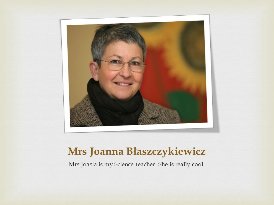 Mrs Joanna Błaszczykiewicz Mrs Joasia is my Science teacher. She is really cool.
