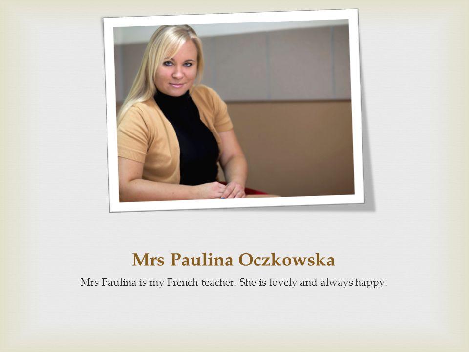 Mrs Paulina Oczkowska Mrs Paulina is my French teacher. She is lovely and always happy.