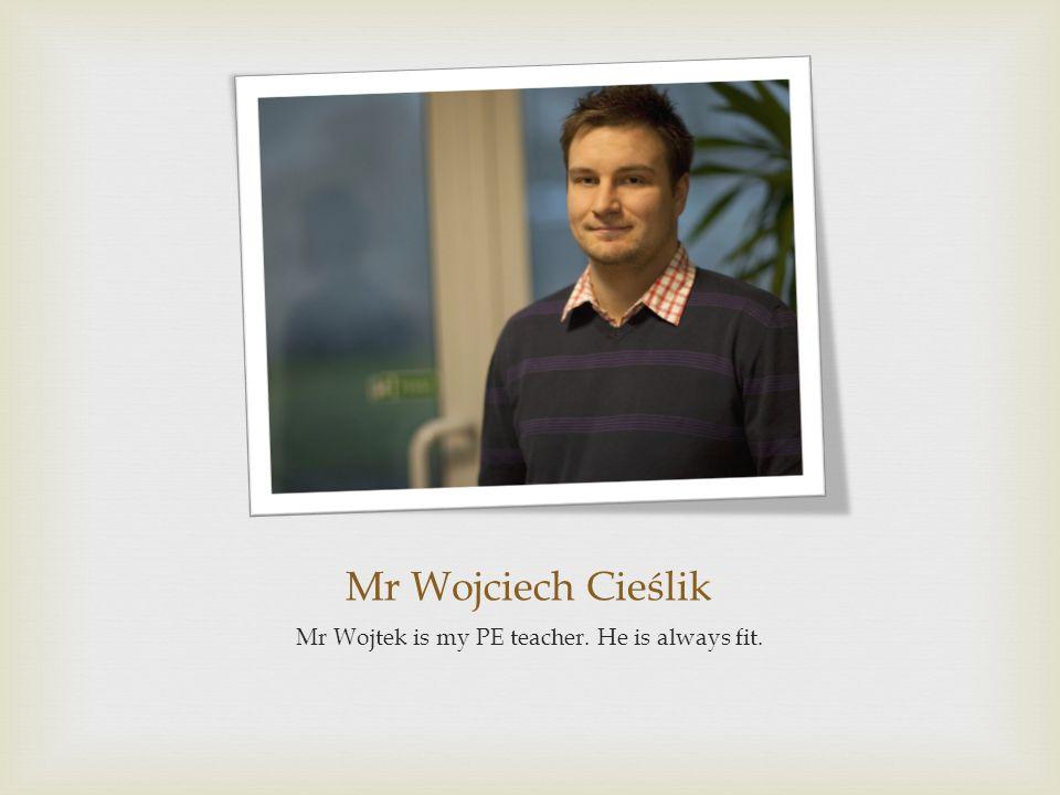 Mr Wojciech Cieślik Mr Wojtek is my PE teacher. He is always fit.