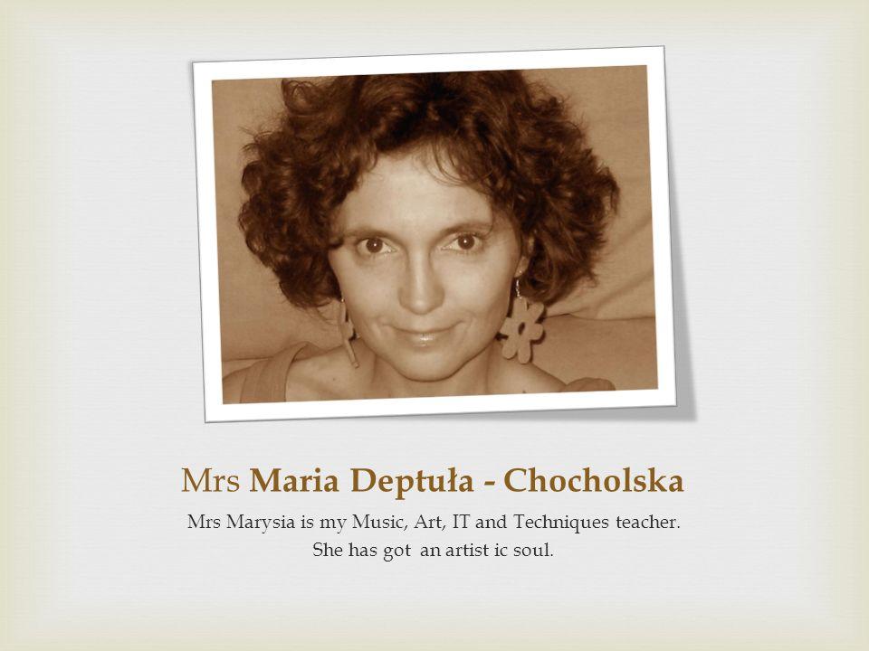 Mrs Maria Deptuła - Chocholska Mrs Marysia is my Music, Art, IT and Techniques teacher. She has got an artist ic soul.