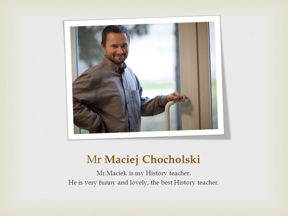 Mr Maciej Chocholski Mr.Maciek is my History teacher. He is very funny and lovely, the best History teacher.