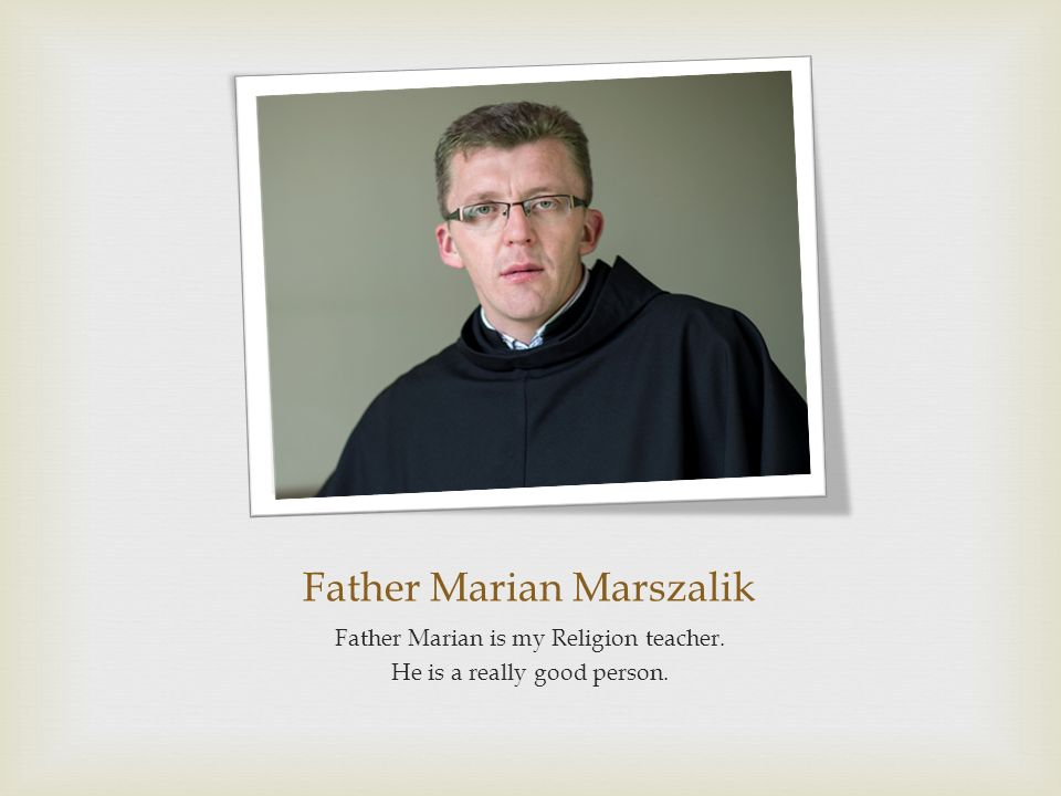 Father Marian Marszalik Father Marian is my Religion teacher. He is a really good person.