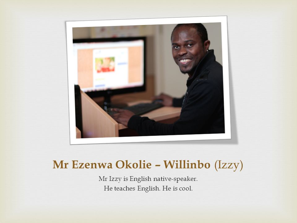 Mr Ezenwa Okolie – Willinbo (Izzy) Mr Izzy is English native-speaker. He teaches English. He is cool.