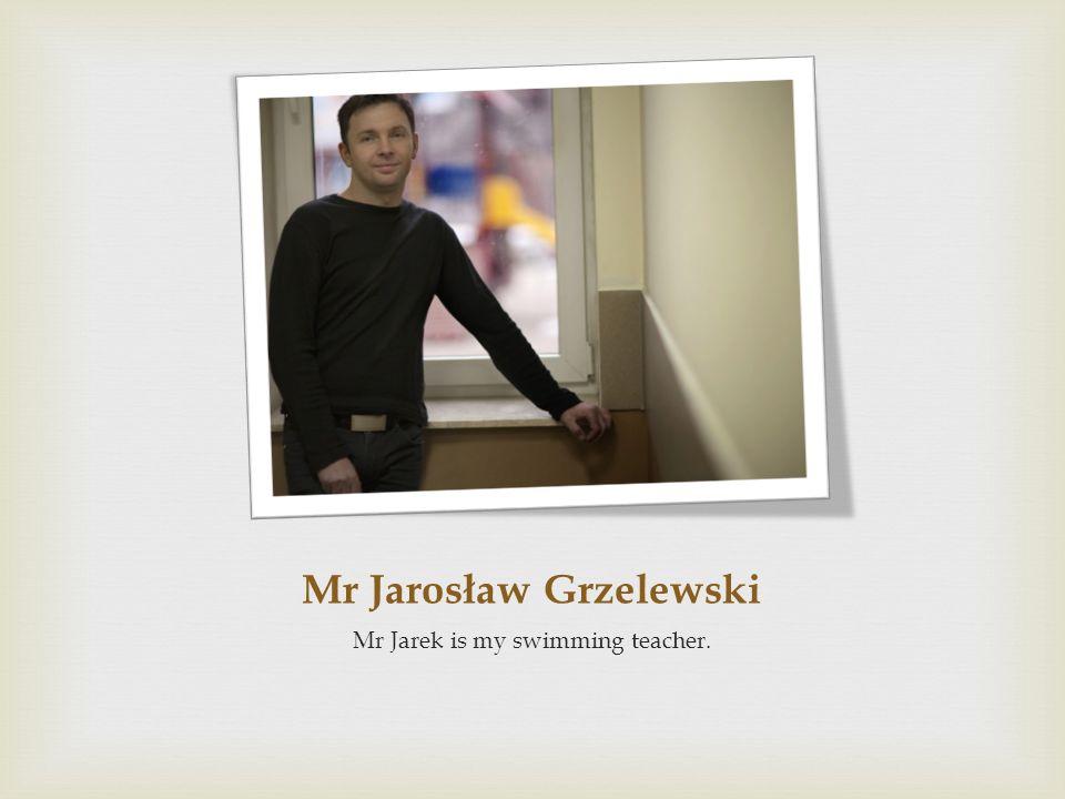 Mr Jarosław Grzelewski Mr Jarek is my swimming teacher.