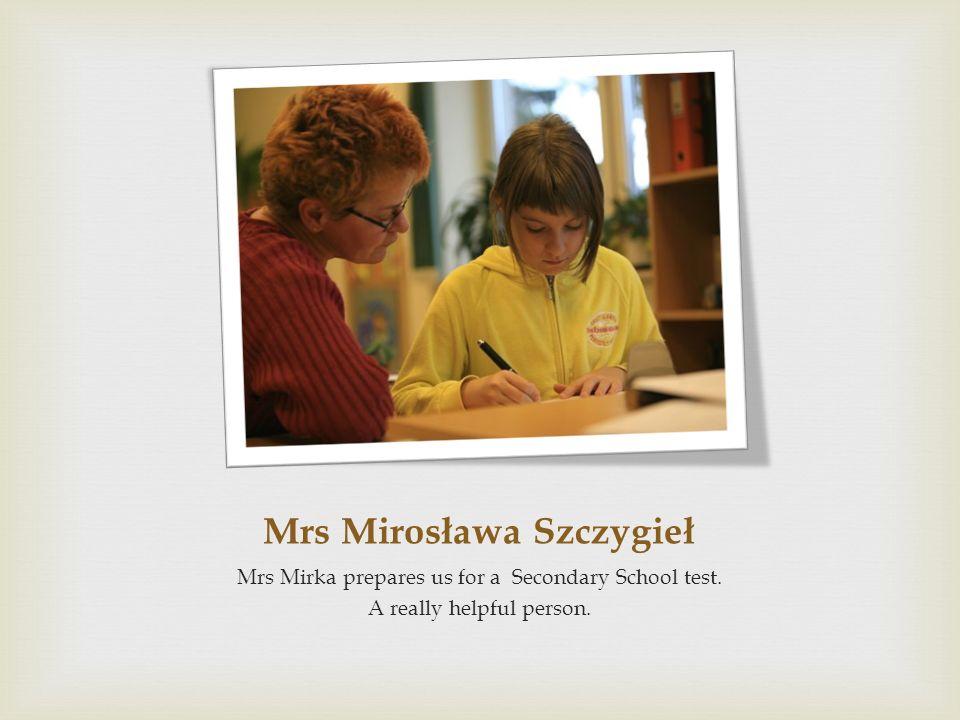 Mrs Mirosława Szczygieł Mrs Mirka prepares us for a Secondary School test. A really helpful person.