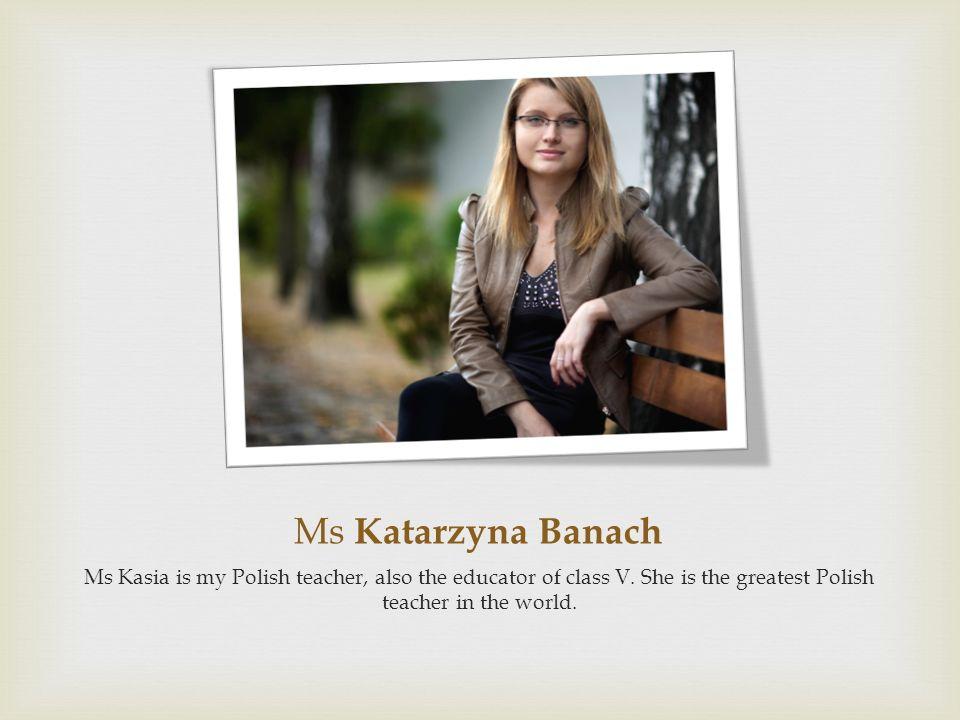 Ms Katarzyna Banach Ms Kasia is my Polish teacher, also the educator of class V. She is the greatest Polish teacher in the world.
