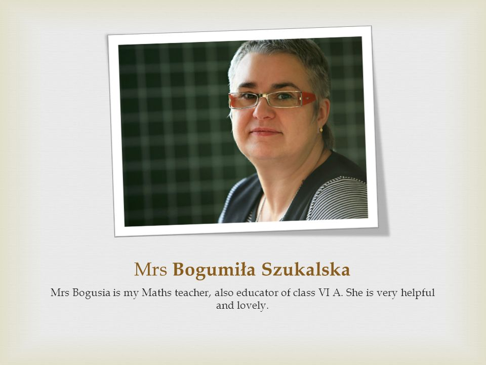 Mrs Bogumiła Szukalska Mrs Bogusia is my Maths teacher, also educator of class VI A. She is very helpful and lovely.