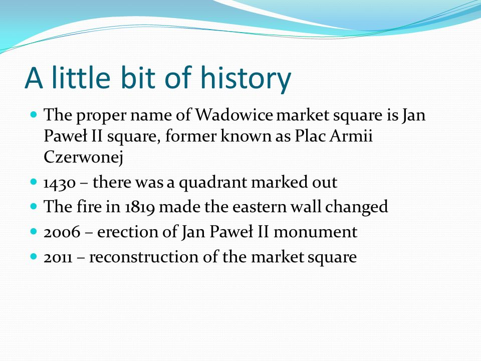 A little bit of history The proper name of Wadowice market square is Jan Paweł II square, former known as Plac Armii Czerwonej 1430 – there was a quadrant marked out The fire in 1819 made the eastern wall changed 2006 – erection of Jan Paweł II monument 2011 – reconstruction of the market square