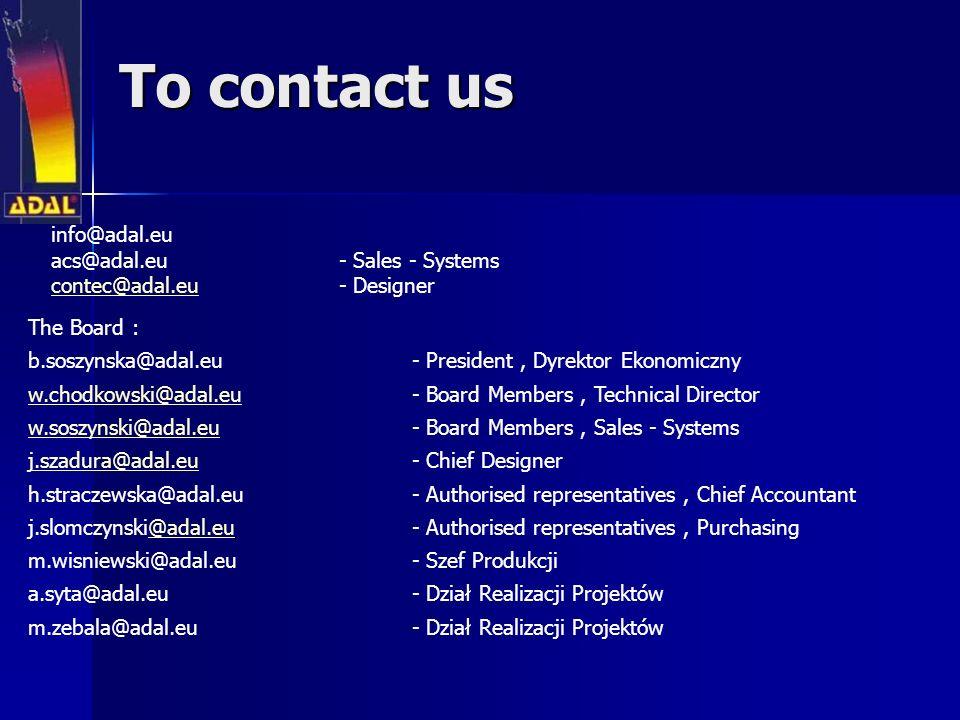 To contact us info@adal.eu acs@adal.eu - Sales - Systems contec@adal.eucontec@adal.eu - Designer The Board : b.soszynska@adal.eu- President, Dyrektor Ekonomiczny w.chodkowski@adal.euw.chodkowski@adal.eu- Board Members, Technical Director w.soszynski@adal.euw.soszynski@adal.eu- Board Members, Sales - Systems j.szadura@adal.euj.szadura@adal.eu- Chief Designer h.straczewska@adal.eu - Authorised representatives, Chief Accountant j.slomczynski@adal.eu - Authorised representatives, Purchasing@adal.eu m.wisniewski@adal.eu - Szef Produkcji a.syta@adal.eu- Dział Realizacji Projektów m.zebala@adal.eu- Dział Realizacji Projektów