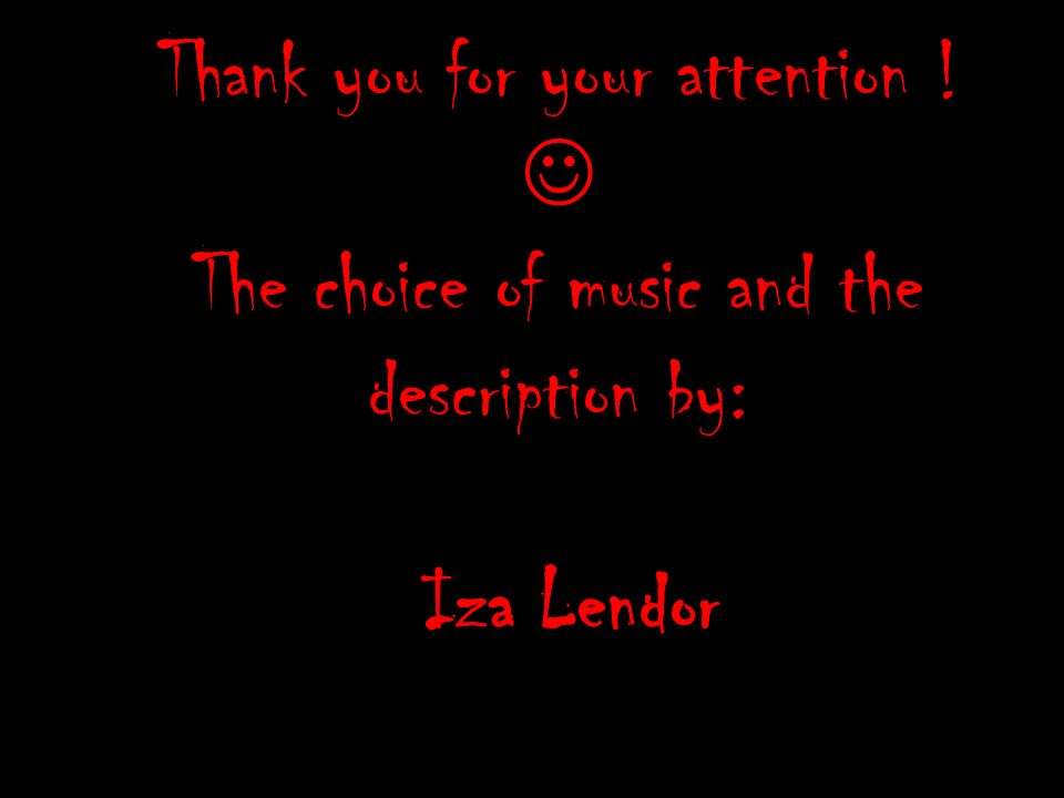 Thank you for your attention ! The choice of music and the description by: Iza Lendor