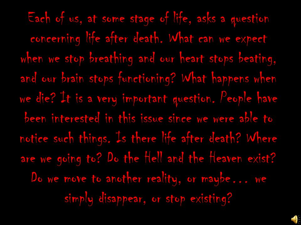 Each of us, at some stage of life, asks a question concerning life after death.