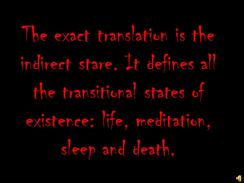 The exact translation is the indirect stare. It defines all the transitional states of existence: life, meditation, sleep and death.