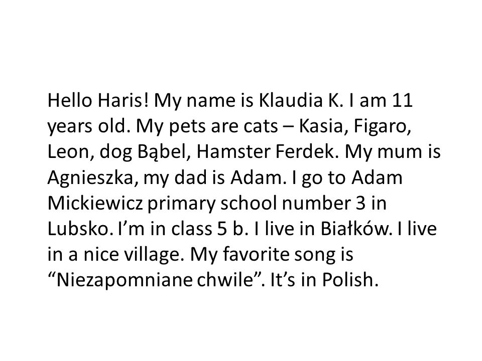 Hello Haris! My name is Klaudia K. I am 11 years old. My pets are cats – Kasia, Figaro, Leon, dog Bąbel, Hamster Ferdek. My mum is Agnieszka, my dad i