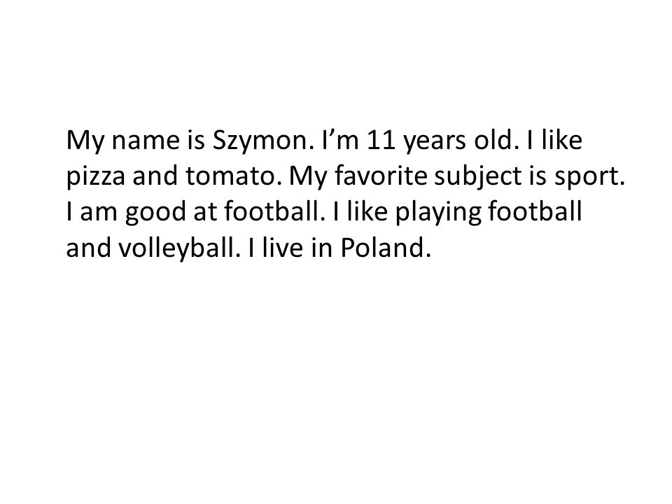 My name is Szymon. Im 11 years old. I like pizza and tomato. My favorite subject is sport. I am good at football. I like playing football and volleyba