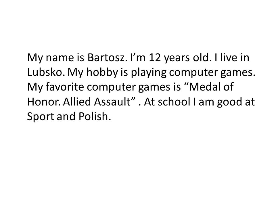 Hello.My name Bartek and Im 11 years old. I go to school in Lubsko.