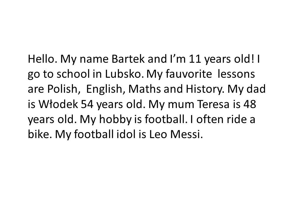 Hello. My name Bartek and Im 11 years old! I go to school in Lubsko. My fauvorite lessons are Polish, English, Maths and History. My dad is Włodek 54