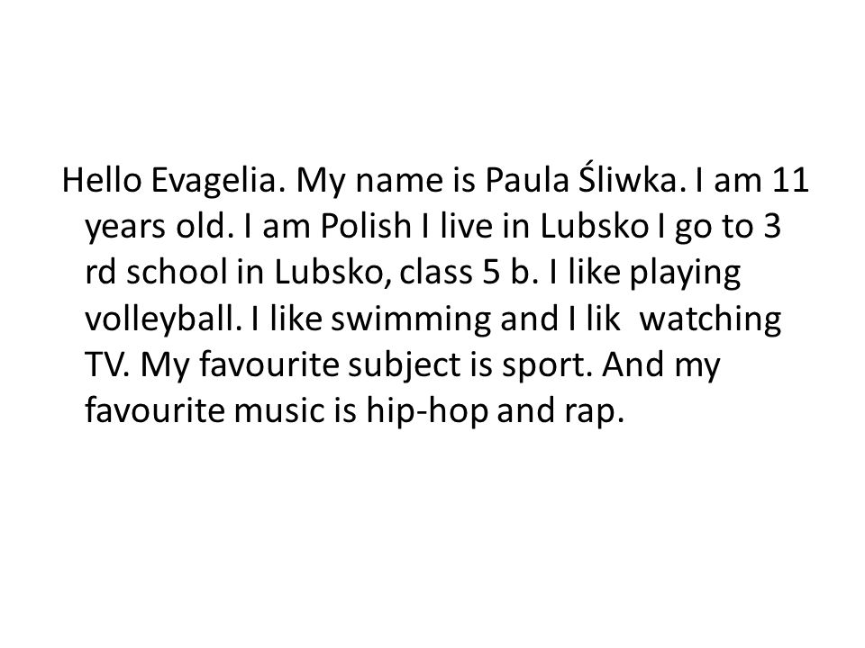 Hello Evagelia. My name is Paula Śliwka. I am 11 years old. I am Polish I live in Lubsko I go to 3 rd school in Lubsko, class 5 b. I like playing voll