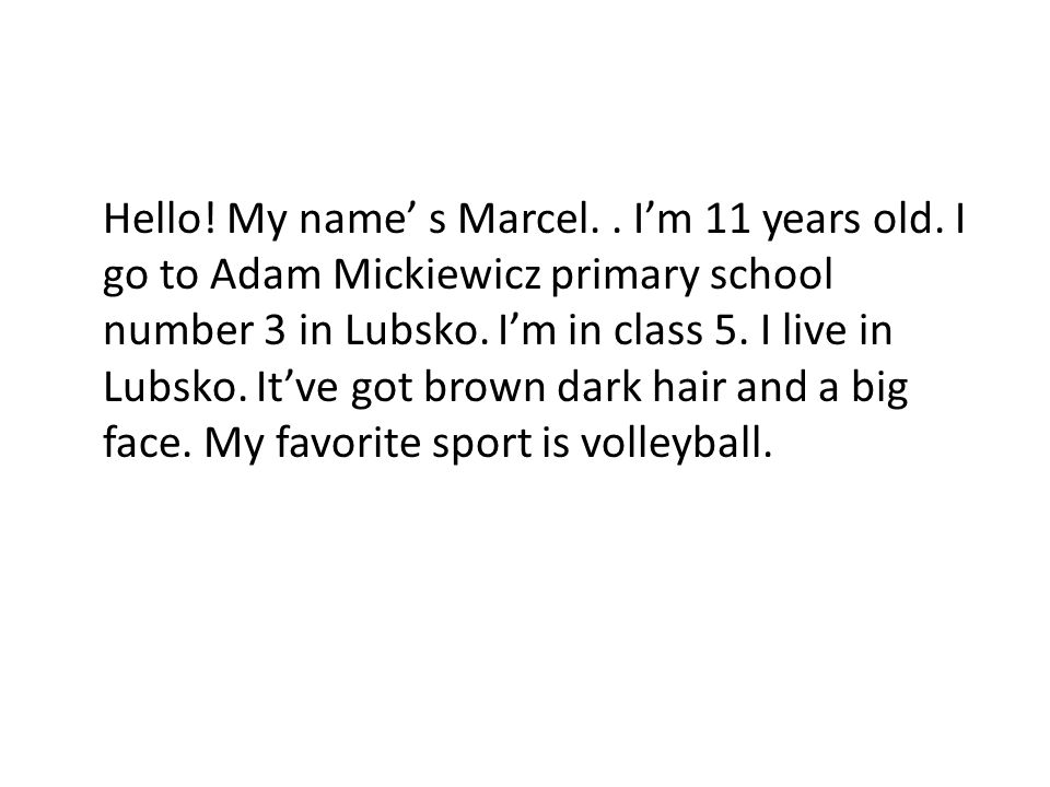 Hello! My name s Marcel.. Im 11 years old. I go to Adam Mickiewicz primary school number 3 in Lubsko. Im in class 5. I live in Lubsko. Itve got brown
