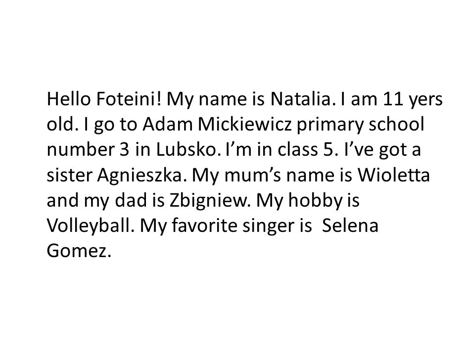 Hello Foteini! My name is Natalia. I am 11 yers old. I go to Adam Mickiewicz primary school number 3 in Lubsko. Im in class 5. Ive got a sister Agnies