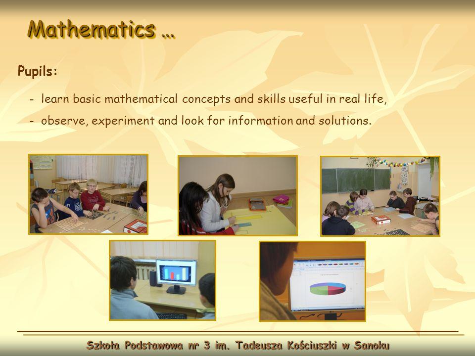 Mathematics … Szkoła Podstawowa nr 3 im. Tadeusza Kościuszki w Sanoku Pupils: - learn basic mathematical concepts and skills useful in real life, - ob