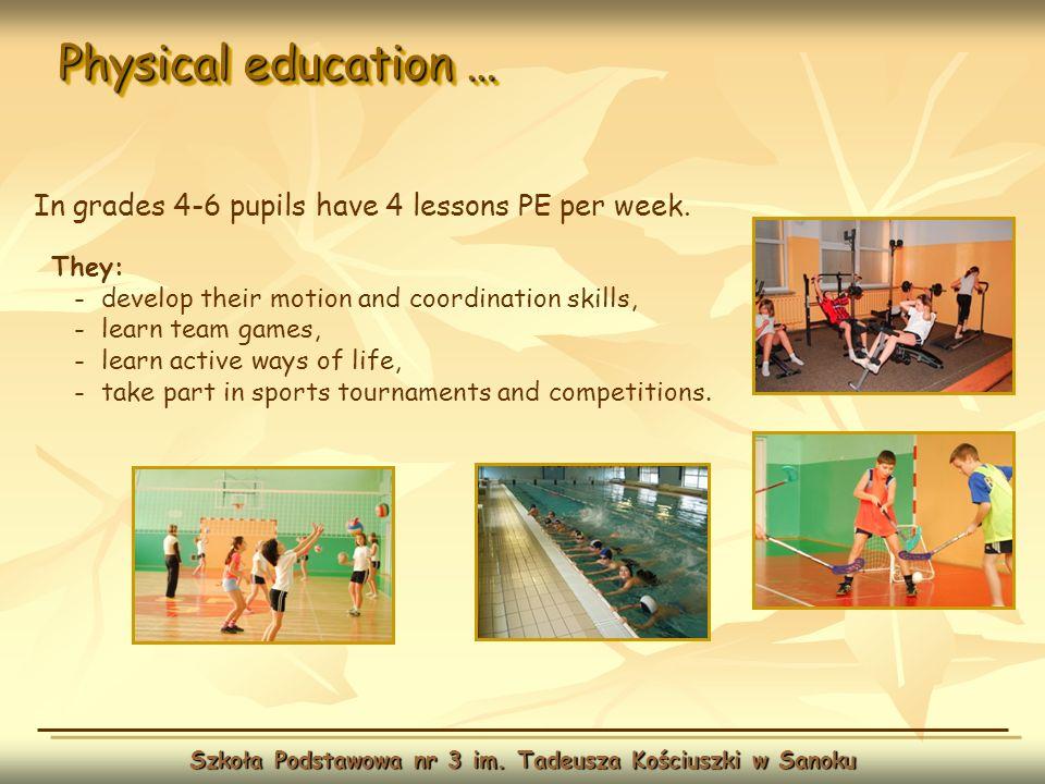 Physical education … Szkoła Podstawowa nr 3 im. Tadeusza Kościuszki w Sanoku In grades 4-6 pupils have 4 lessons PE per week. They: - develop their mo