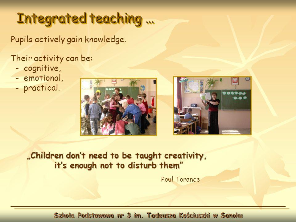Integrated teaching … Szkoła Podstawowa nr 3 im. Tadeusza Kościuszki w Sanoku Pupils actively gain knowledge. Children dont need to be taught creativi